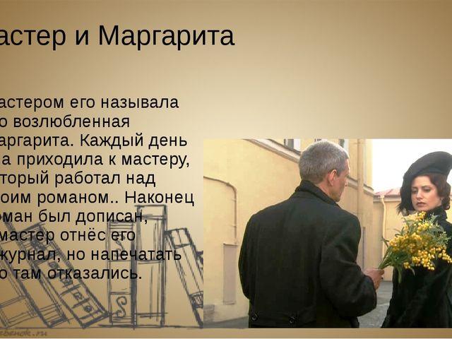 Мастер и Маргарита Мастером его называла его возлюбленная Маргарита.Каждый д...