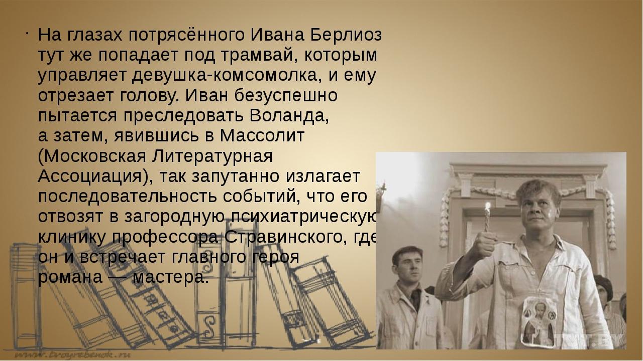 Наглазах потрясённого Ивана Берлиоз тутже попадает под трамвай, которым упр...