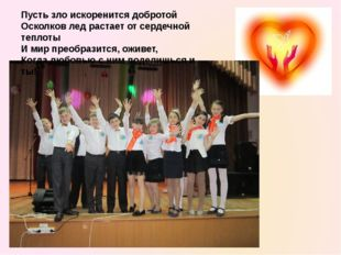 Пусть зло искоренится добротой Осколков лед растает от сердечной теплоты И ми
