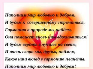 Наполним мир любовью и добром, И будем к совершенному стремиться, Гармонию в