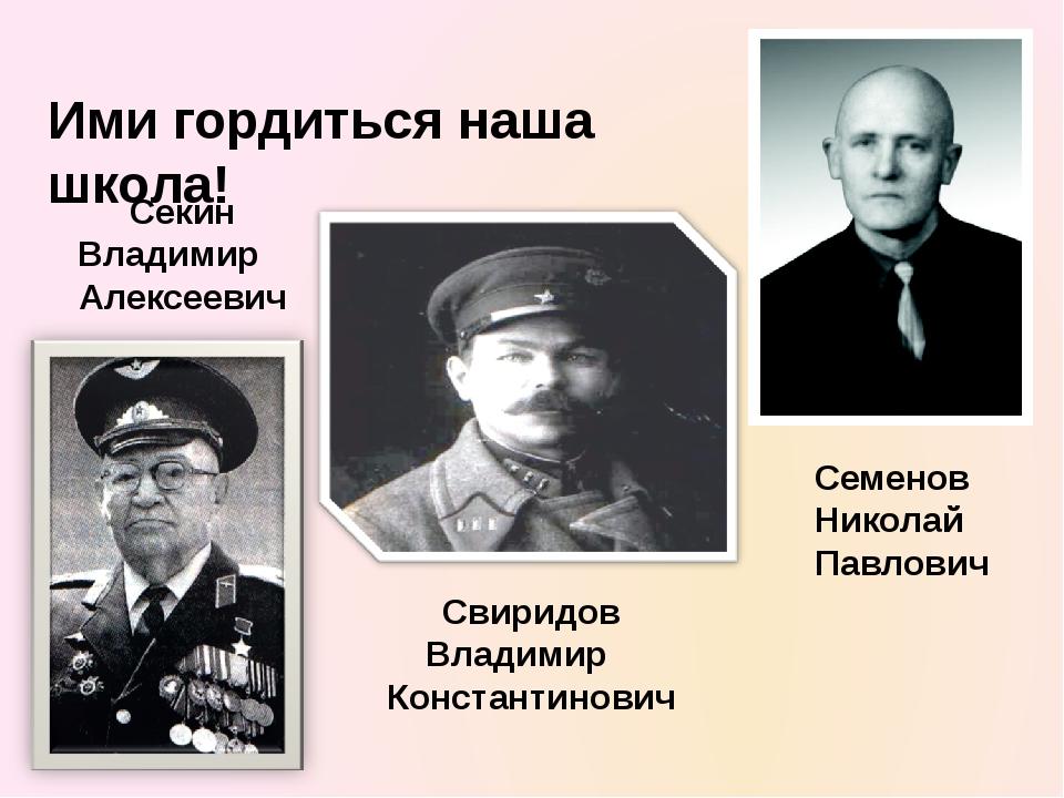 Ими гордиться наша школа! Секин Владимир Алексеевич Свиридов Владимир Констан...
