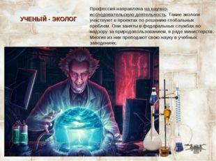 Профессия направлена на научно- исследовательскую деятельность. Такие экологи