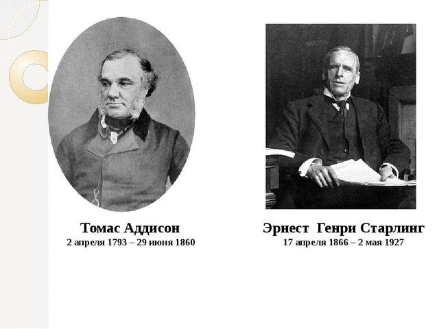 Томас Аддисон 2 апреля1793 – 29 июня1860 Эрнест Генри Старлинг 17 апреля1...