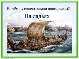 На чём путешествовали новгородцы? На ладьях