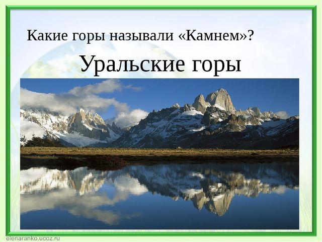 Какие горы называли «Камнем»? Уральские горы