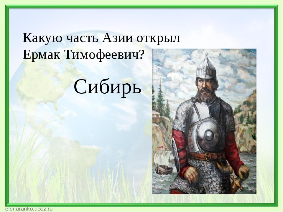 Какую часть Азии открыл Ермак Тимофеевич? Сибирь