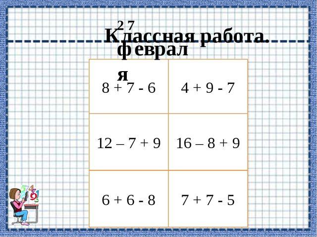 8 + 7 - 6 12 – 7 + 9 6 + 6 - 8 4 + 9 - 7 16 – 8 + 9 7 + 7 - 5 2 7 февраля Кла...
