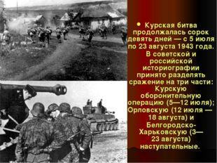 Курская битва продолжалась сорок девять дней— с 5 июля по 23 августа 1943 го