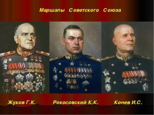 Жуков Г.К. Рокосовский К.К. Конев И.С. Маршалы Советского Союза