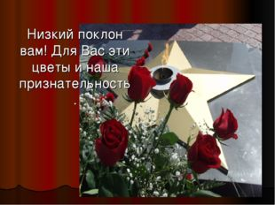 Низкий поклон вам! Для Вас эти цветы и наша признательность.