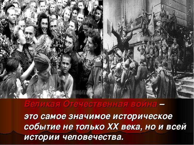 Великая Отечественная война – это самое значимое историческое событие не тол...