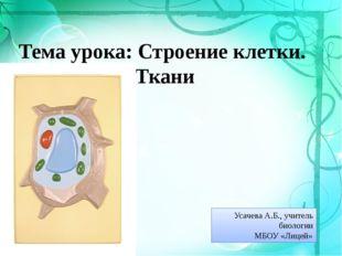 Тема урока: Строение клетки. Ткани Усачева А.Б., учитель биологии МБОУ «Лицей»