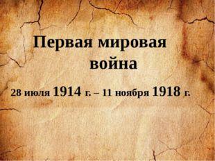 28 июля 1914 г. – 11 ноября 1918 г. Первая мировая война
