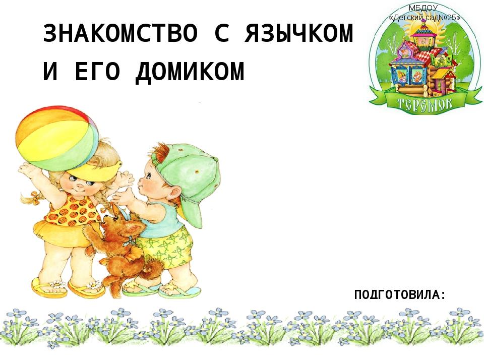 ЗНАКОМСТВО С ЯЗЫЧКОМ И ЕГО ДОМИКОМ ПОДГОТОВИЛА: Учитель-логопед Акимова О.В....
