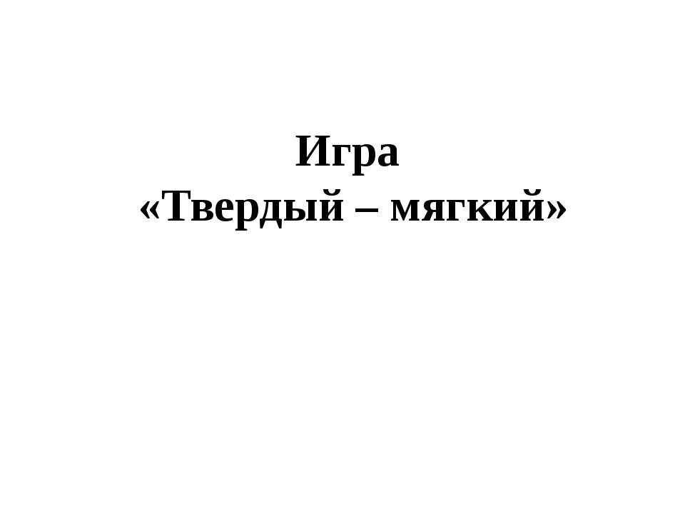 Игра «Твердый – мягкий»