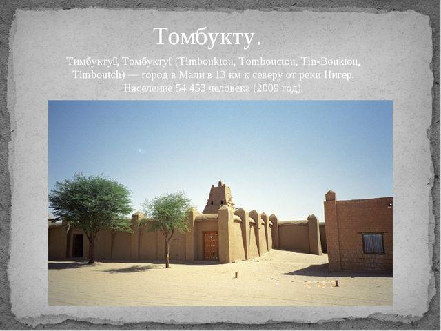 Томбукту. Тимбукту́, Томбукту́ (Timbouktou, Tombouctou, Tin-Bouktou, Timboutc...