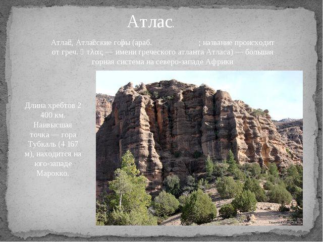 Атлас. Атла́с, Атла́сские го́ры (араб. جبال الأطلس; название происходит от...