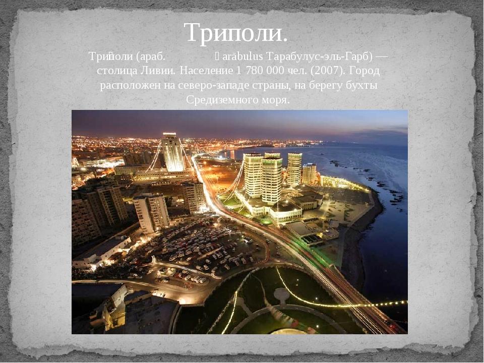 Триполи. Три́поли (араб. طرابلس Ṭarābulus Тарабулус-эль-Гарб) — столица Лив...