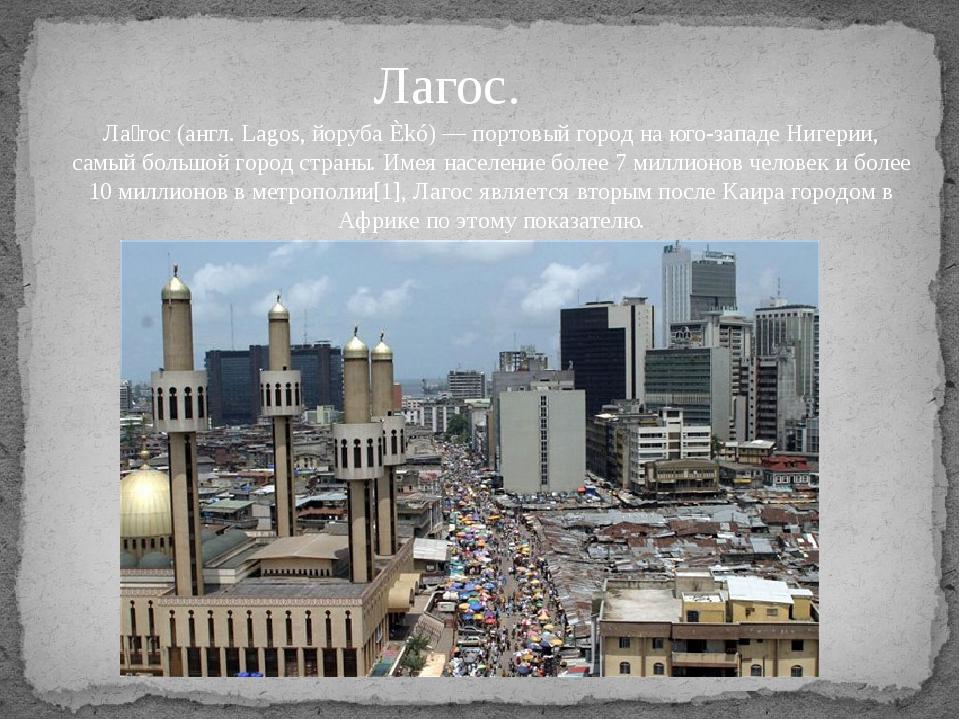 Лагос. Ла́гос (англ. Lagos, йоруба Èkó) — портовый город на юго-западе Нигери...
