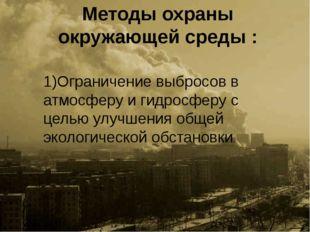 Методы охраны окружающей среды : 1)Ограничение выбросов в атмосферу и гидросф