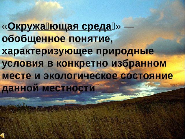 «Окружа́ющая среда́» — обобщенное понятие, характеризующее природные условия...