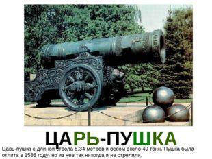 ЦАРЬ-ПУШКА Царь-пушка с длиной ствола 5,34 метров и весом около 40 тонн. Пуш