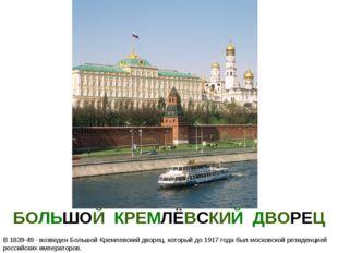 БОЛЬШОЙ КРЕМЛЁВСКИЙ ДВОРЕЦ В 1839-49 - возведен Большой Кремлевский дворец, к