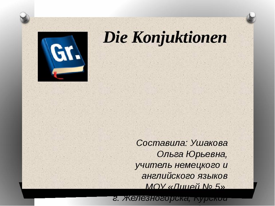 Die Konjuktionen Составила: Ушакова Ольга Юрьевна, учитель немецкого и англи...
