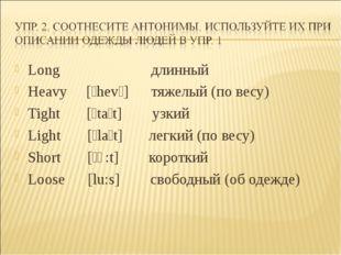 Long длинный Heavy [ˊhevɩ] тяжелый (по весу) Tight [ˊtaɩt] узкий Light [ˊlaɩt