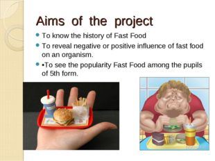 Aims of the project To know the history of Fast Food To reveal negative or po