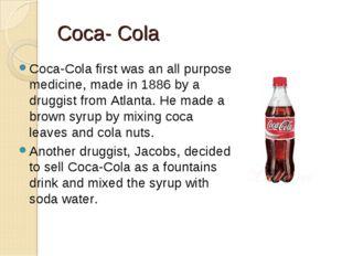 Coca- Cola Coca-Cola first was an all purpose medicine, made in 1886 by a dru