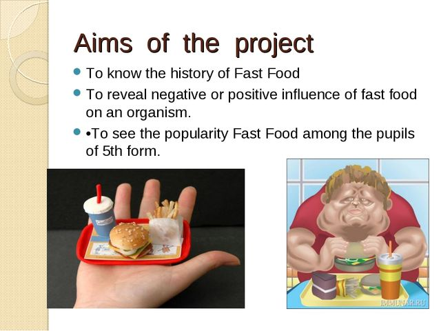 Aims of the project To know the history of Fast Food To reveal negative or po...
