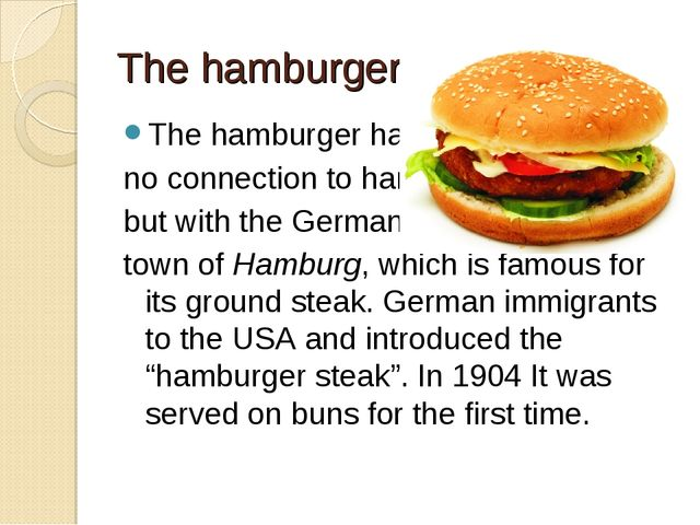 The hamburger The hamburger has no connection to ham, but with the German tow...