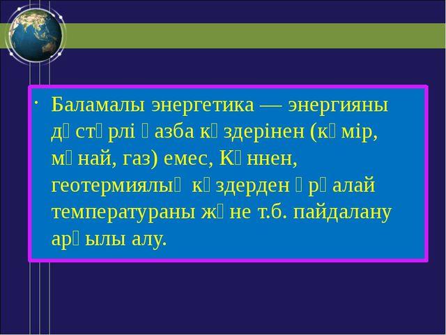 Баламалы энергетика — энергияны дәстүрлі қазба көздерінен (көмір, мұнай, газ)...