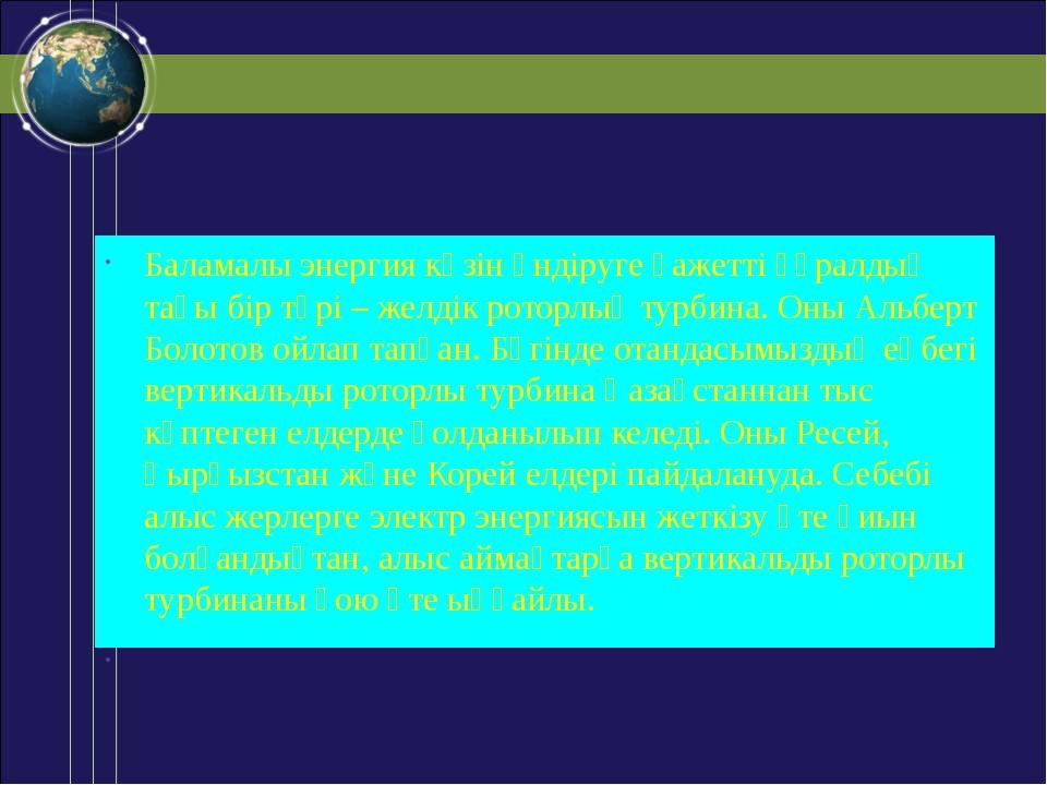 Баламалы энергия көзін өндіруге қажетті құралдың тағы бір түрі – желдік рото...
