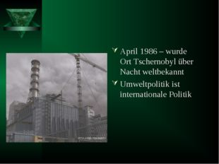 April 1986 – wurde Ort Tschernobyl über Nacht weltbekannt Umweltpolitik ist i