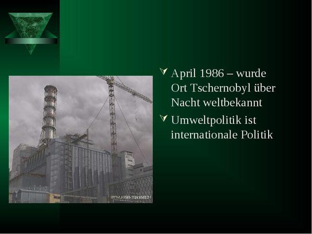 April 1986 – wurde Ort Tschernobyl über Nacht weltbekannt Umweltpolitik ist i...