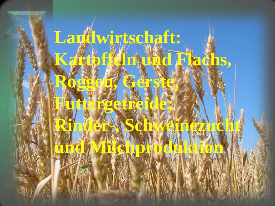 Landwirtschaft: Kartoffeln und Flachs, Roggen, Gerste, Futtergetreide; Rinder...