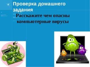 Проверка домашнего задания Расскажите чем опасны компьютерные вирусы