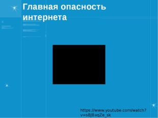 Главная опасность интернета https://www.youtube.com/watch?v=sBJBxqZe_sk Если