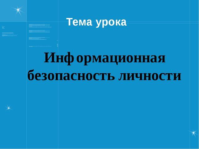 Тема урока Информационная безопасность личности