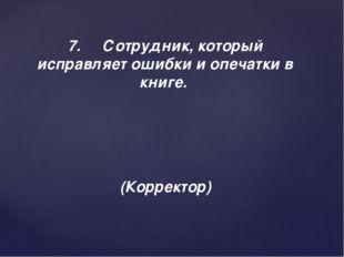 7.Сотрудник, который исправляет ошибки и опечатки в книге. (Корректор)