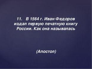 11.В 1564 г. Иван Федоров издал первую печатную книгу России. Как она называ