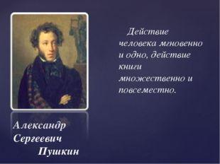 Александр Сергеевич Пушкин Действие человека мгновенно и одно, действие книги