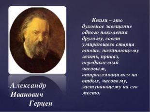 Александр Иванович Герцен Книги – это духовное завещание одного поколения дру