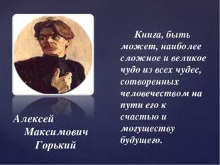 Алексей Максимович Горький Книга, быть может, наиболее сложное и великое чудо