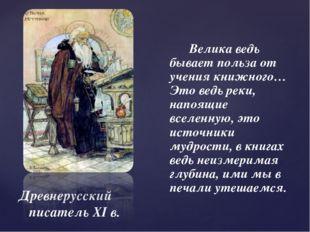 Древнерусский писатель XI в. Велика ведь бывает польза от учения книжного… Эт