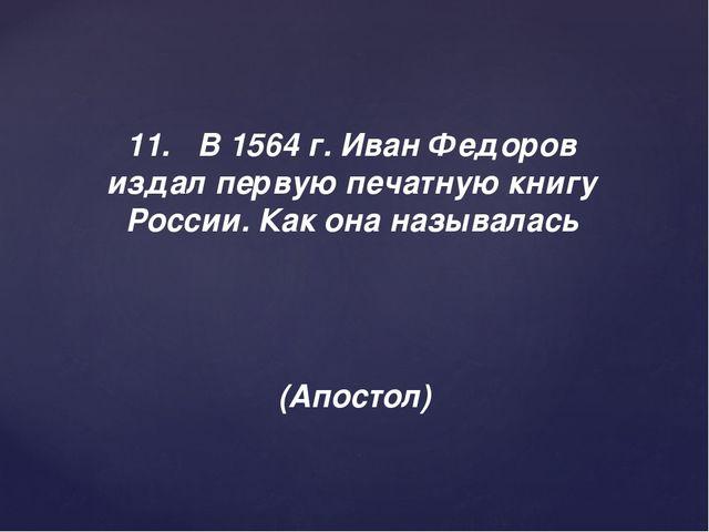 11.В 1564 г. Иван Федоров издал первую печатную книгу России. Как она называ...