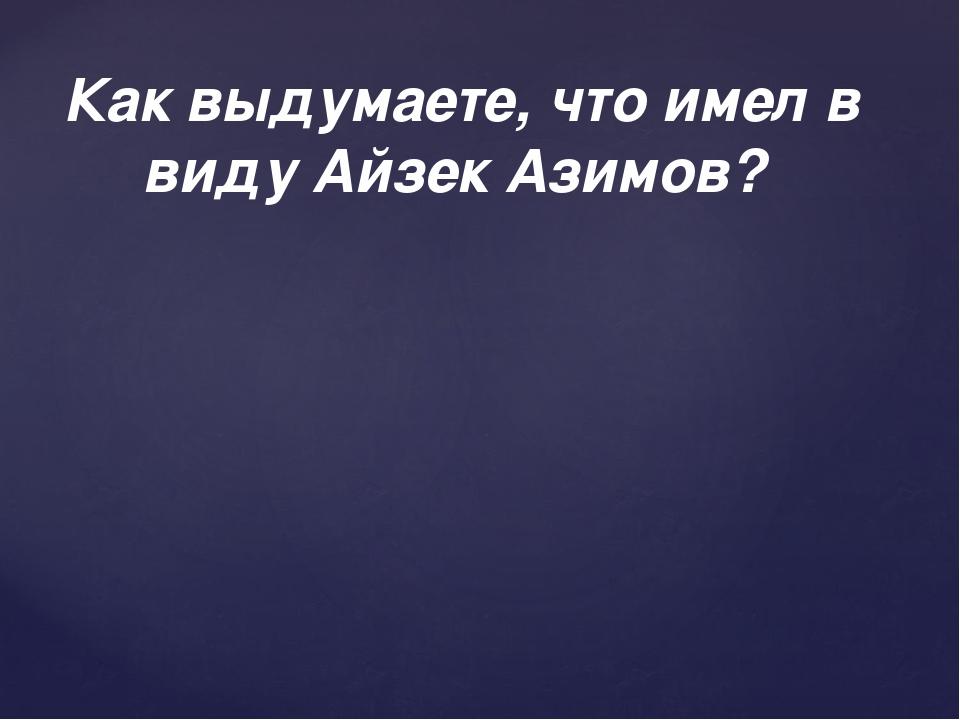 Как выдумаете, что имел в виду Айзек Азимов?