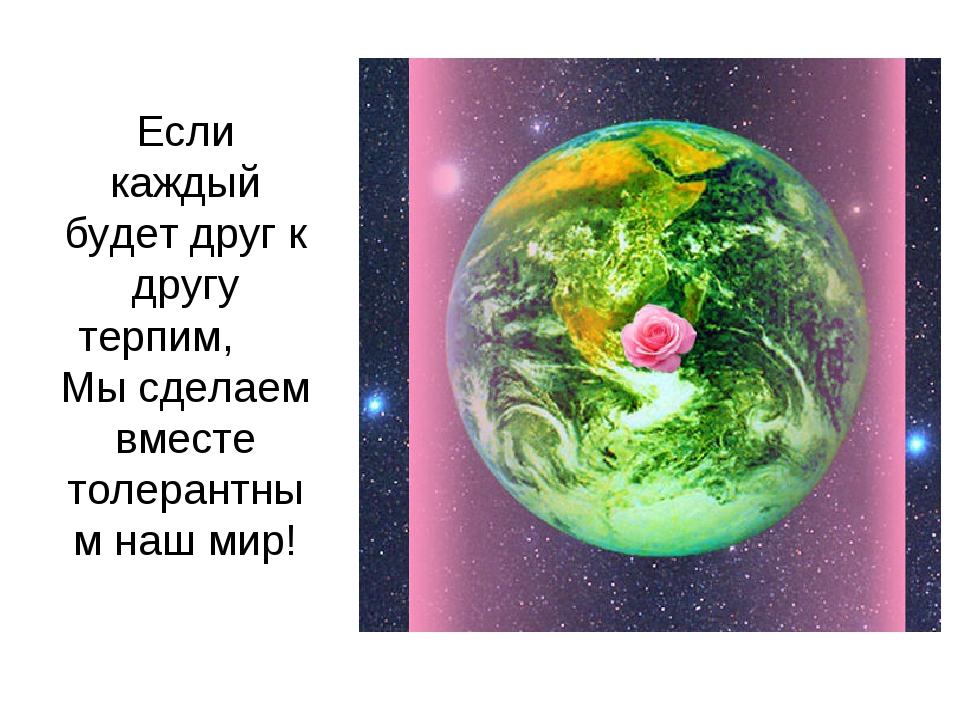 Если каждый будет друг к другу терпим, Мы сделаем вместе толерантным наш мир!